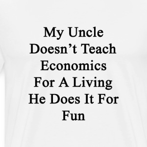 my_uncle_doesnt_teach_economics_for_a_li T-Shirts - Men's Premium T-Shirt