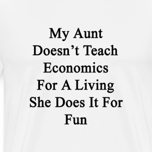 my_aunt_doesnt_teach_economics_for_a_liv T-Shirts - Men's Premium T-Shirt