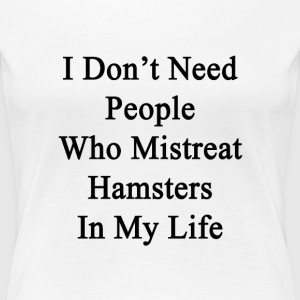 i_dont_need_people_who_mistreat_hamsters T-Shirts - Women's Premium T-Shirt