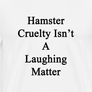 hamster_cruelty_isnt_a_laughing_matter T-Shirts - Men's Premium T-Shirt
