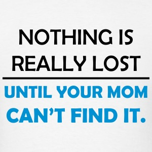 Nothing is Really Lost til Your Mom Can't Find It T-Shirts - Men's T-Shirt