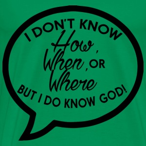 I Don't Know How, When, or Where But I Do Know God - Men's Premium T-Shirt