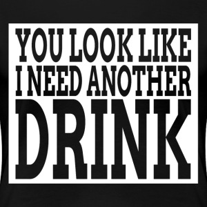 You Look Like I Need Another Drink T-Shirts - Women's Premium T-Shirt