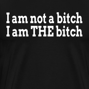 I am not a bitch, I am THE bitch T-Shirts - Men's Premium T-Shirt