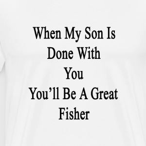 when_my_son_is_done_with_you_youll_be_a_ T-Shirts - Men's Premium T-Shirt