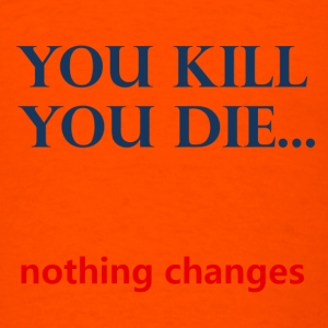you kill - you die...nothing changes - Men's T-Shirt