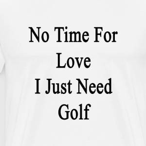no_time_for_love_i_just_need_golf T-Shirts - Men's Premium T-Shirt