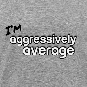 I'm Aggressively Average - Men's Premium T-Shirt