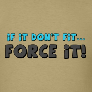 if it don't fit...FORCE IT! - Men's T-Shirt