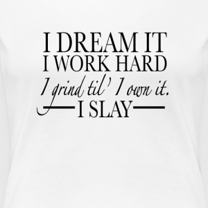I Dream It I Work Hard I Grind Til' I Own It - Women's Premium T-Shirt