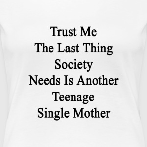trust_me_the_last_thing_society_needs_is T-Shirts - Women's Premium T-Shirt