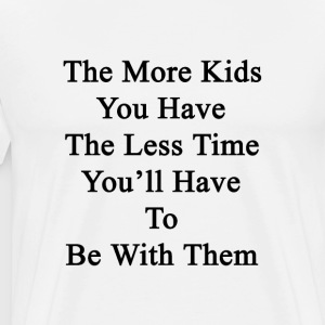 the_more_kids_you_have_the_less_time_you T-Shirts - Men's Premium T-Shirt