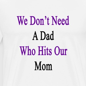 we_dont_need_a_dad_who_hits_our_mom T-Shirts - Men's Premium T-Shirt
