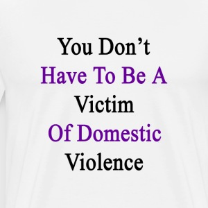 you_dont_have_to_be_a_victim_of_domestic T-Shirts - Men's Premium T-Shirt