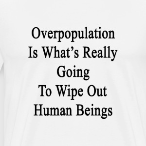 overpopulation_is_whats_really_going_to_ T-Shirts - Men's Premium T-Shirt