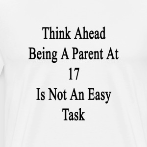 think_ahead_being_a_parent_at_17_is_not_ T-Shirts - Men's Premium T-Shirt