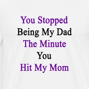 you_stopped_being_my_dad_the_minute_you_ T-Shirts - Men's Premium T-Shirt