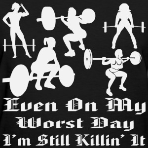 Even On My Worst Day I'm Still Killing It  Femal - Women's T-Shirt