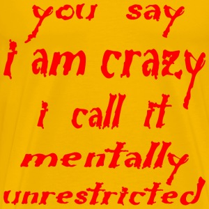 You Say I Am Crazy I Call It Mentally Unrestricted - Men's Premium T-Shirt