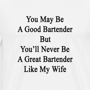 you_may_be_a_good_bartender_but_youll_ne T-Shirts - Men's Premium T-Shirt