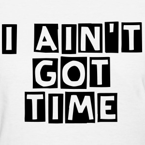 I ain't got time! - Women's T-Shirt