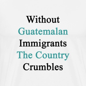 without_guatemalan_immigrants_the_countr T-Shirts - Men's Premium T-Shirt