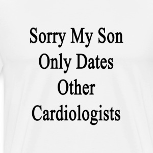 sorry_my_son_only_dates_other_cardiologi T-Shirts - Men's Premium T-Shirt