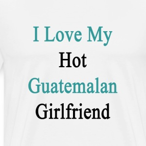 i_love_my_hot_guatemalan_girlfriend T-Shirts - Men's Premium T-Shirt