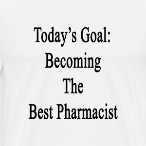 todays_goal_becoming_the_best_pharmacist T-Shirts - Men's Premium T-Shirt