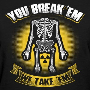 X-Ray T-Shirt - You Break 'Em We Take 'Em Shirt - Women's T-Shirt