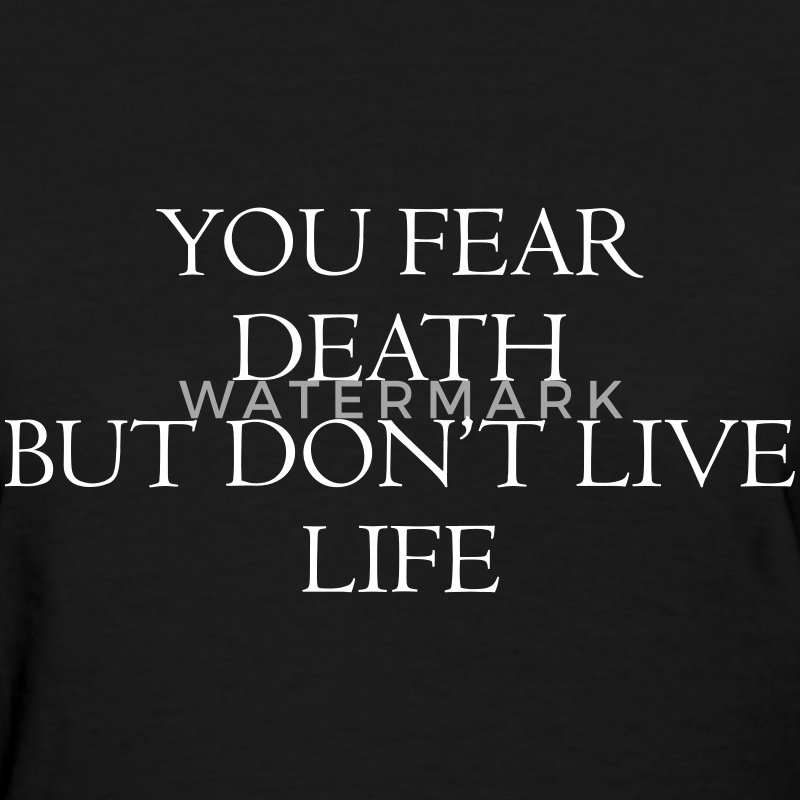 You fear death but don't live life T-Shirts - Women's T-Shirt
