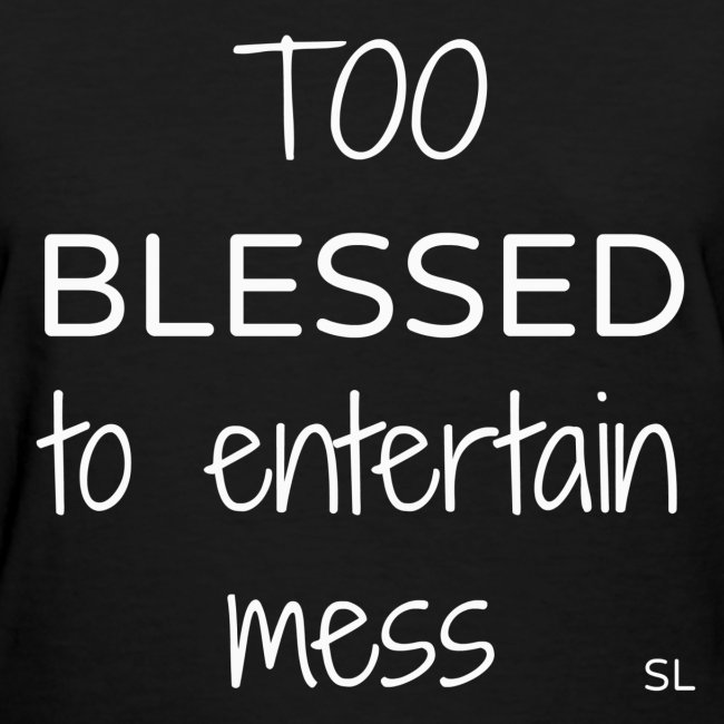 TOO BLESSED to entertain mess quotes t-shirt apparel by Stephanie Lahart.