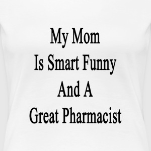 my_mom_is_smart_funny_and_a_great_pharma T-Shirts - Women's Premium T-Shirt
