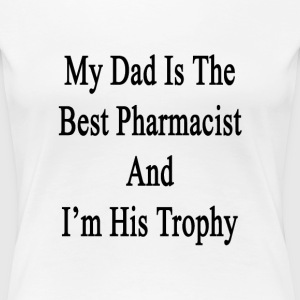 my_dad_is_the_best_pharmacist_and_im_his T-Shirts - Women's Premium T-Shirt