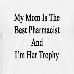 my_mom_is_the_best_pharmacist_and_im_her T-Shirts - Men's Premium T-Shirt