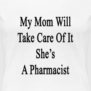 my_mom_will_take_care_of_it_shes_a_pharm T-Shirts - Women's Premium T-Shirt