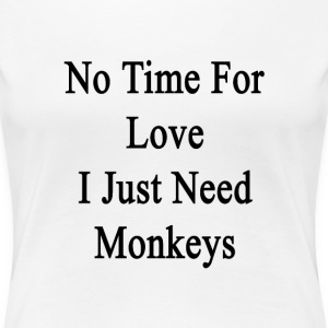 no_time_for_love_i_just_need_monkeys T-Shirts - Women's Premium T-Shirt