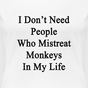 i_dont_need_people_who_mistreat_monkeys_ T-Shirts - Women's Premium T-Shirt