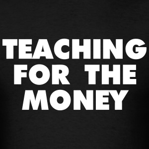 Teaching For The Money T-Shirts - Men's T-Shirt