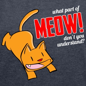 What part of meow don't you understand? T-Shirts - Women´s Roll Cuff T-Shirt