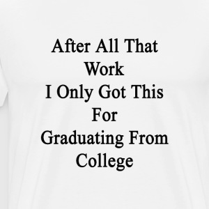 after_all_that_work_i_only_got_this_for_ T-Shirts - Men's Premium T-Shirt
