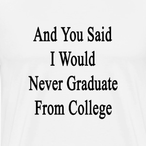and_you_said_i_would_never_graduate_from T-Shirts - Men's Premium T-Shirt