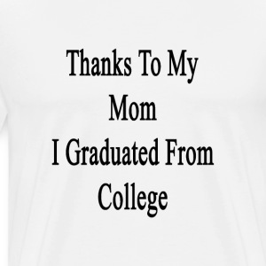 thanks_to_my_mom_i_graduated_from_colleg T-Shirts - Men's Premium T-Shirt