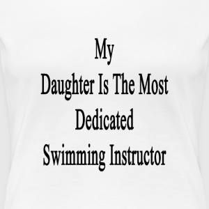 my_daughter_is_the_most_dedicated_swimmi T-Shirts - Women's Premium T-Shirt