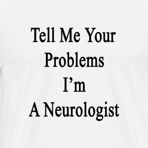 tell_me_your_problems_im_a_neurologist T-Shirts - Men's Premium T-Shirt