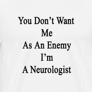 you_dont_want_me_as_an_enemy_im_a_neurol T-Shirts - Men's Premium T-Shirt