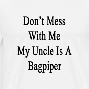 dont_mess_with_me_my_uncle_is_a_bagpiper T-Shirts - Men's Premium T-Shirt