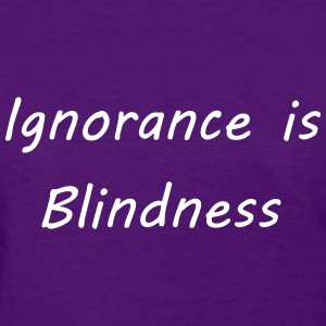 Ignorance is blindness T-Shirts - Women's T-Shirt