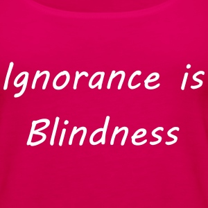Ignorance is blindness Tanks - Women's Premium Tank Top