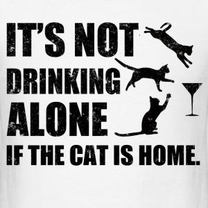 IT'S NOT DRINKING ALONE IF THE CAT IS HOME,IT'S NO - Men's T-Shirt